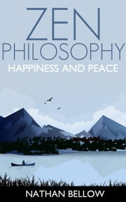 Zen Philosophy: A Practical Guide to Happiness and Peace: Zen Mind: Zen Meditation ebook by Nathan Bellow