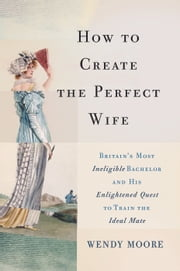 How to Create the Perfect Wife - Britain's Most Ineligible Bachelor and his Enlightened Quest to Train the Ideal Mate ebook by Wendy Moore