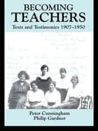 Becoming Teachers - Texts and Testimonies, 1907-1950 ebook by Peter Cunningham, Philip Gardner
