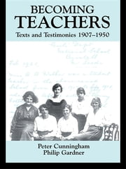 Becoming Teachers - Texts and Testimonies, 1907-1950 ebook by Peter Cunningham,Philip Gardner