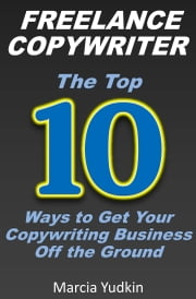 Freelance Copywriter: Top 10 Ways to Get Your Copywriting Business Off the Ground ebook by Marcia Yudkin