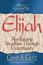 Men of Character: Elijah: Remaining Steadfast Through Uncertainty ebook by Gene A. Getz,Paul Meier