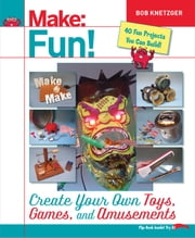 Make Fun! - Create Your Own Toys, Games, and Amusements ebook by Bob Knetzger