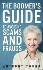 The Boomer's Guide to Avoiding Scams and Frauds - The Boomer's Guide Series, #1 ebook by Anthony Young