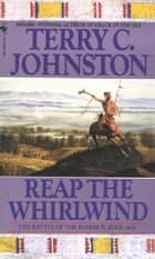 Reap the Whirlwind - The Battle of the Rosebud, June 1876 ebook by Terry C. Johnston
