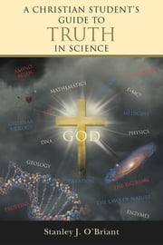 A CHRISTIAN STUDENT'S GUIDE TO TRUTH IN SCIENCE ebook by Stanley J. O'Briant