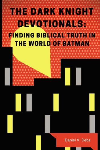 The Dark Knight Devotionals - Finding Biblical Truth In The World Of Batman eBook by Daniel Debs