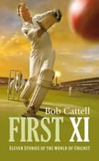 First XI - Eleven stories of the world of cricket ebook by Bob Cattell