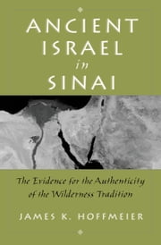 Ancient Israel in Sinai: The Evidence for the Authenticity of the Wilderness Tradition ebook by James K. Hoffmeier