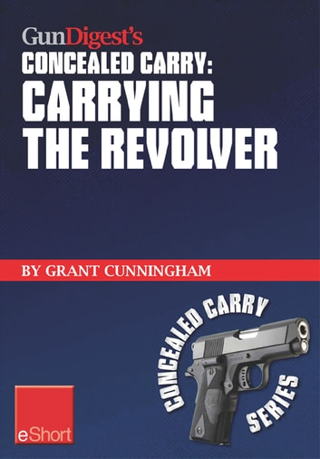 Gun Digest's Carrying the Revolver Concealed Carry eShort - Advice & suggestions on the best CCW holsters for your concealed carry revolver. Concealment holsters, clothing, gear & tips for tactical shooters. ebook by Grant Cunningham