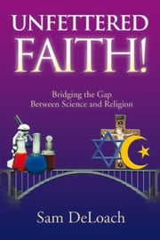 UNFETTERED FAITH! - Bridging the Gap Between Science and Religion ebook by Sam DeLoach
