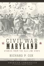 Civil War Maryland - Stories from the Old Line State ebook by Richard P. Cox