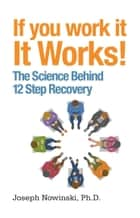 If You Work It, It Works! - The Science Behind 12 Step Recovery ebook by Joseph Nowinski, Ph.D.