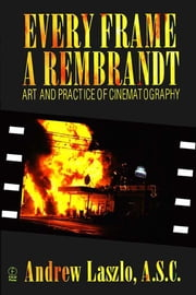 Every Frame a Rembrandt - Art and Practice of Cinematography ebook by Andrew Laszlo,Andrew Quicke