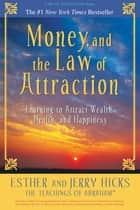 Money, and the Law of Attraction - Learning to Attract Wealth, Health, and Happiness ebook by Esther Hicks, Jerry Hicks
