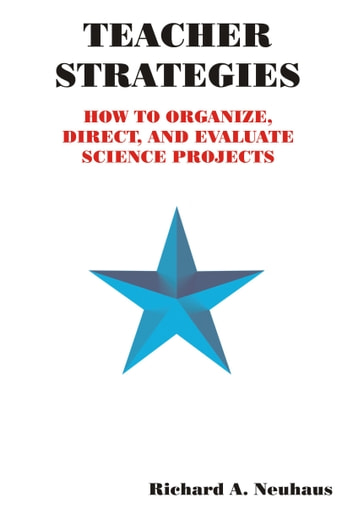Teacher Strategies: How to Organize, Direct, and Evaluate Science Projects ebook by Richard A. Neuhaus