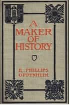 A Maker of History ebook by E. Phillips Oppenheim