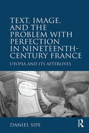 Text, Image, and the Problem with Perfection in Nineteenth-Century France - Utopia and Its Afterlives ebook by Daniel Sipe