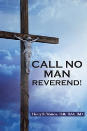 Call No Man Reverend! ebook by Henry B. Waiters, ThB; ThM; ThD