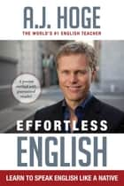 Effortless English: Learn To Speak English Like A Native ebook by A.J. Hoge