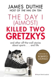 The Day I (Almost) Killed Two Gretzkys - ...And Other Off-the-Wall Stories About Sports...and Life ebook by James Duthie
