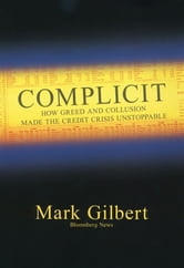 Complicit - How Greed and Collusion Made the Credit Crisis Unstoppable ebook by Mark Gilbert