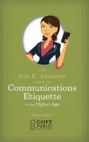 The Ann E. Answers Guide to Communications Etiquette in the Digital Age ebook by The Staff of Goff Public