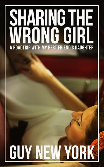 Sharing the Wrong Girl - A Road Trip With My Best Friend's Daughter ebook by Guy New York