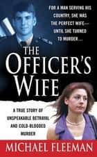 The Officer's Wife - A True Story of Unspeakable Betrayal and Cold-Blooded Murder ebook by Michael Fleeman