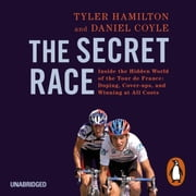 The Secret Race - Inside the Hidden World of the Tour de France: Doping, Cover-ups, and Winning at All Costs audiobook by Daniel Coyle, Tyler Hamilton