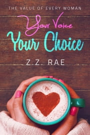 Your Voice Your Choice: The Value of Every Woman ebook by Z.Z. Rae