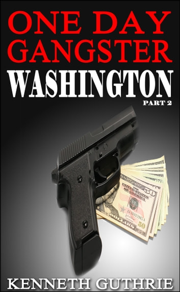 One Day Gangster: Washington (Part 2) ebook by Kenneth Guthrie