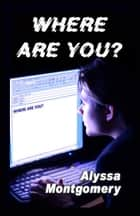 Where Are You? ebook by Alyssa Montgomery