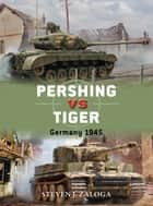 Pershing vs Tiger - Germany 1945 ebook by Steven J. Zaloga, Jim Laurier