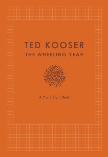The Wheeling Year - A Poet's Field Book ebook by Ted Kooser