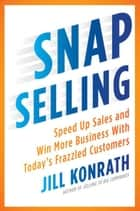 SNAP Selling - Speed Up Sales and Win More Business with Today's Frazzled Customers eBook von Jill Konrath