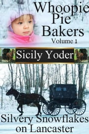 Whoopie Pie Bakers: Volume One: Silvery Snowflakes on Lancaster - Whoopie Pie Bakers, #1 ebook by Sicily Yoder