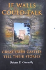 If Wall Could Talk: Great Irish Castles Tell their Stories ebook by Robert E. Connolly