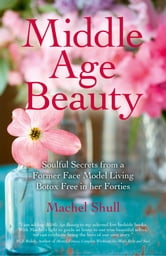 Middle Age Beauty - Soulful Secrets from a Former Face Model Living Botox Free in her Forties ebook by Machel Shull