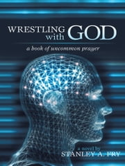 Wrestling with God - A Book of Uncommon Prayer ebook by Stanley A. Fry