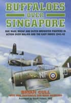 Buffaloes Over Singapore - RAF, RAAF, RNZAF and Dutch Brester Fighters in Action Over Malaya and the East Indies 1941-1942 ebook by Brian Cull, Paul Sortehaug, Mark Haselden