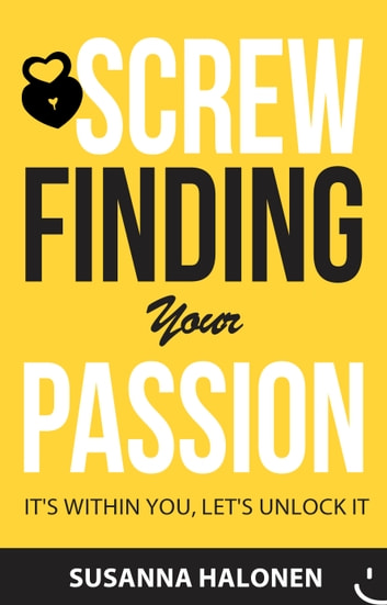 Screw Finding Your Passion - It's Within You, Let's Unlock It ebook by Susanna Halonen