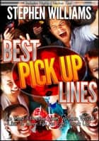 Best Pick Up Lines: The Most Effective Lines Women Would Like To Hear For An Easy Hook Up ebook by Stephen Williams