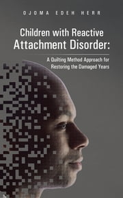 Children with Reactive Attachment Disorder: - A Quilting Method Approach for Restoring the Damaged Years ebook by Ojoma Edeh Herr