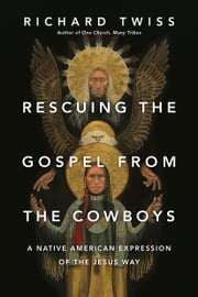 Rescuing the Gospel from the Cowboys - A Native American Expression of the Jesus Way ebook by Richard Twiss