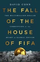 The Fall of the House of FIFA - The Multimillion-Dollar Corruption at the Heart of Global Soccer ebook de David Conn