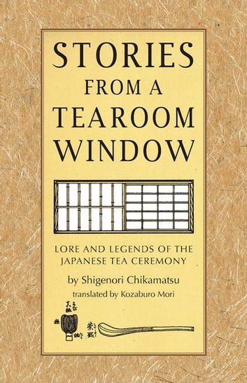 Stories from a Tearoom Window - Lore and Legnds of the Japanese Tea Ceremony ebook by Shigernori Chikamatsu