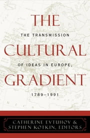 The Cultural Gradient - The Transmission of Ideas in Europe, 1789D1991 ebook by Catherine Evtuhov,Stephen Kotkin