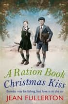 A Ration Book Christmas Kiss: a Ration Book novella - a Ration Book novella ebook by Jean Fullerton