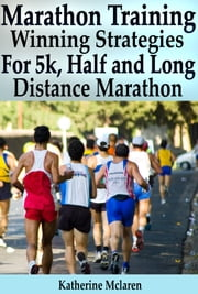 Marathon Training: Winning Strategies, Preparation and Nutrition for Running 5k, Half, Long Distance Marathons ebook by Katherine McLaren